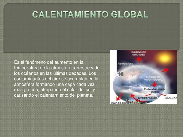 CALENTAMIENTO GLOBAL<br />Es el fenómeno del aumento en la temperatura de la atmósfera terrestre y de los océanos en las ú...