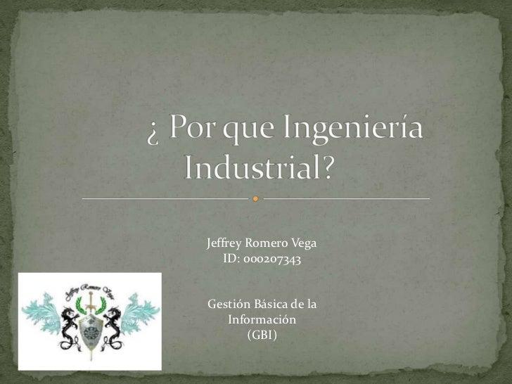 ¿ Por que Ingeniería                                                   Industrial?<br />Jeffrey Romero Vega<br />ID: 00020...