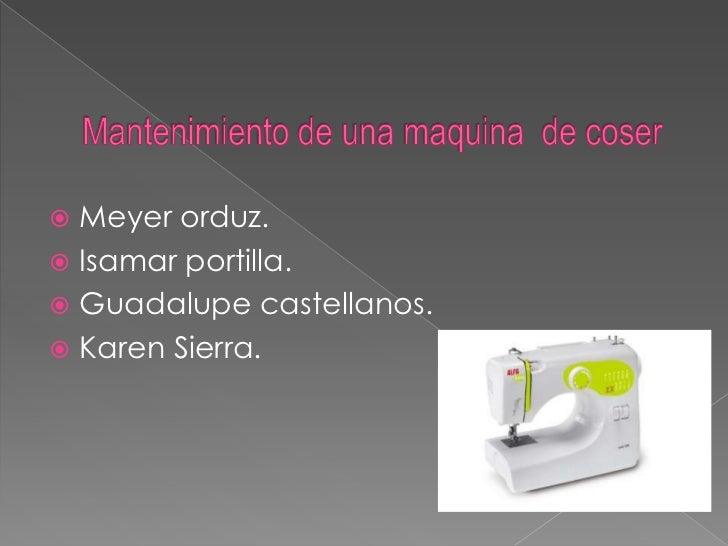 Mantenimiento de una maquina  de coser<br />Meyer orduz.<br />Isamar portilla.<br />Guadalupe castellanos.<br />Karen Sier...