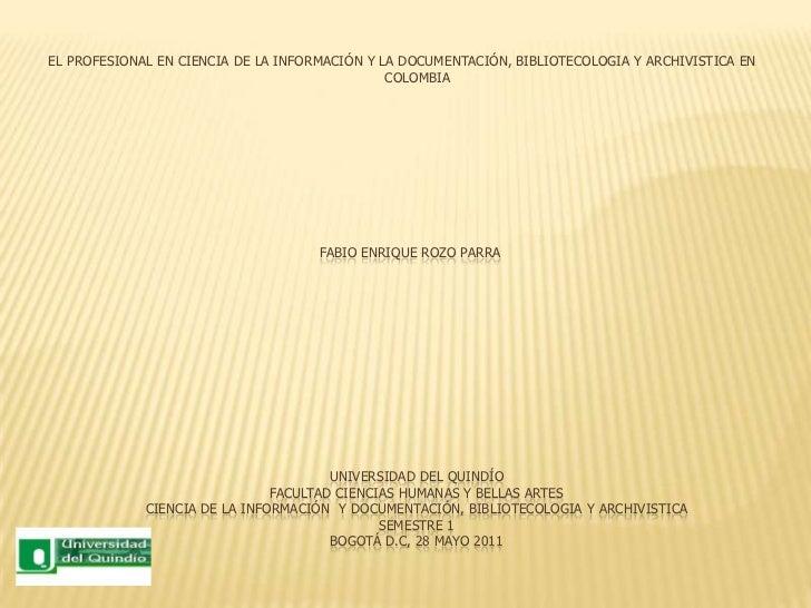 EL PROFESIONAL EN CIENCIA DE LA INFORMACIÓN Y LA DOCUMENTACIÓN, BIBLIOTECOLOGIA Y ARCHIVISTICA EN COLOMBIA<br />FABIO ENRI...