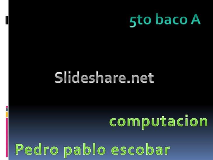5to baco A<br />Slideshare.net<br />computacion<br />Pedro pablo escobar <br />
