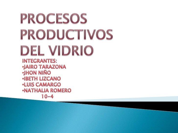 PROCESOS PRODUCTIVOS DEL VIDRIO<br />INTEGRANTES:<br /><ul><li>JAIRO TARAZONA