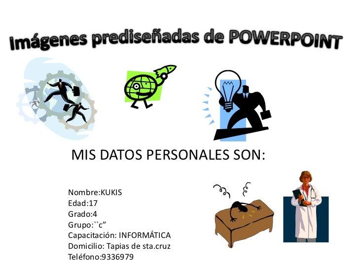 Imágenes prediseñadas de POWERPOINT<br />MIS DATOS PERSONALES SON:<br />Nombre:KUKIS<br />Edad:17<br />Grado:4<br />Grupo:...
