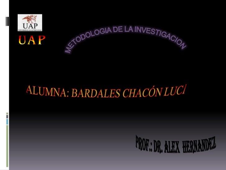 METODOLOGIA DE LA INVESTIGACION<br />ALUMNA: BARDALES CHACÓN LUCI<br />PROF.: DR. ALEX  HERNANDEZ<br />