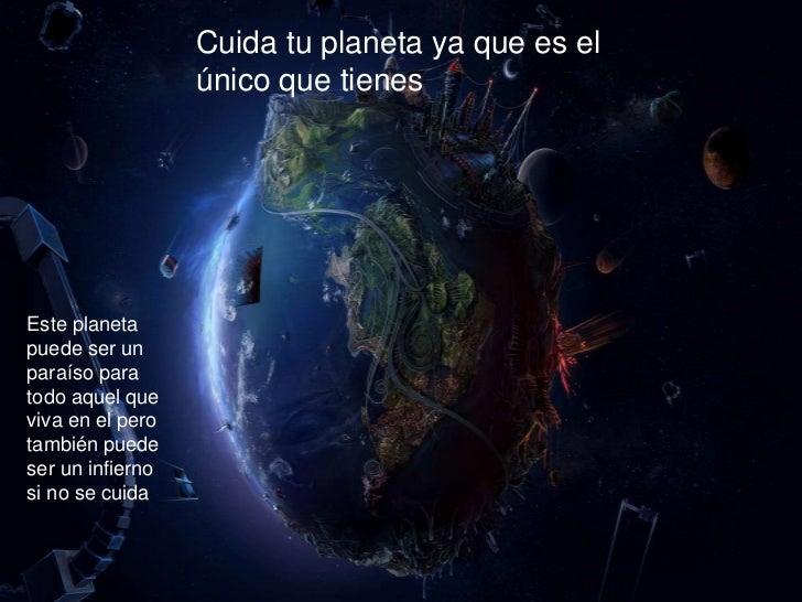 Cuida tu planeta ya que es el                  único que tienesEste planetapuede ser unparaíso paratodo aquel queviva en e...