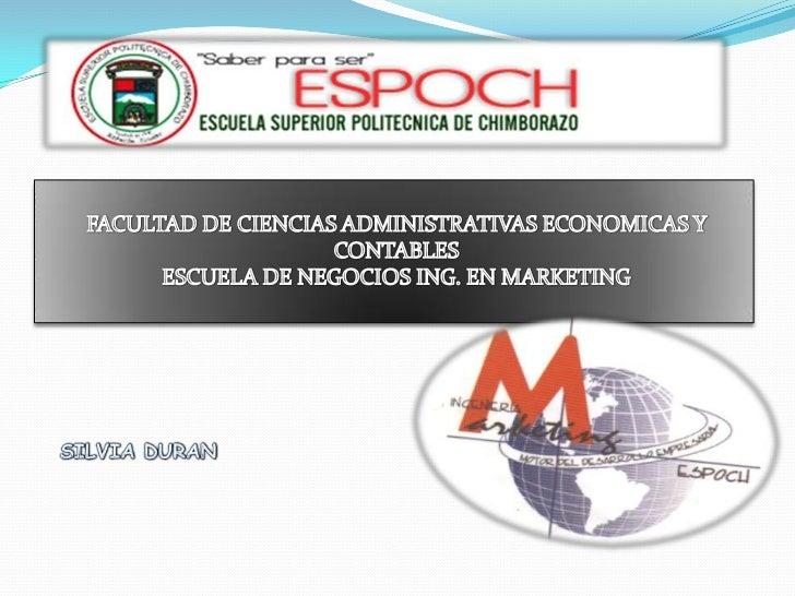 FACULTAD DE CIENCIAS ADMINISTRATIVAS ECONOMICAS Y CONTABLESESCUELA DE NEGOCIOS ING. EN MARKETING<br />SILVIA DURAN<br />