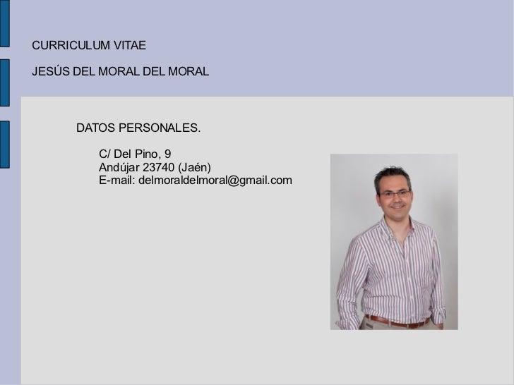 CURRICULUM VITAE  JESÚS DEL MORAL DEL MORAL DATOS PERSONALES. C/ Del Pino, 9 Andújar 23740 (Jaén) E-mail: delmoraldelmoral...