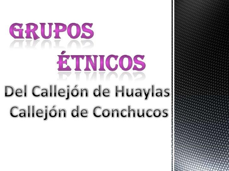 GRUPOs<br />ÉTNICOs<br />Del Callejón de Huaylas <br />Callejón de Conchucos<br />