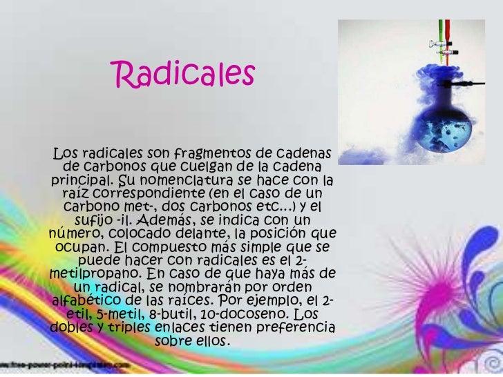 Radicales<br />Los radicales son fragmentos de cadenas de carbonos que cuelgan de la cadena principal. Su nomenclatura se ...