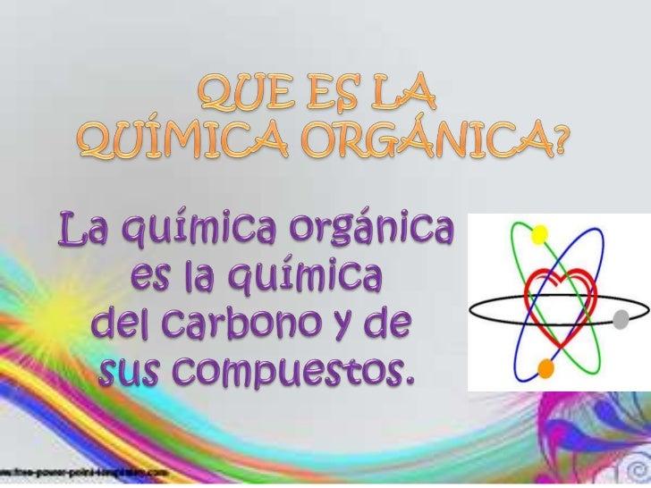 QUE ES LA<br /> QUÍMICA ORGÁNICA?<br />La química orgánica<br /> es la química <br />del carbono y de <br />sus compuestos...
