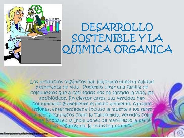 DESARROLLO SOSTENIBLE Y LA QUÍMICA ORGANICA<br />Los productos orgánicos han mejorado nuestra calidad y esperanza de vida....