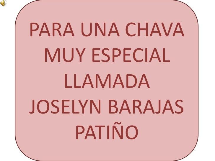 PARA UNA CHAVA MUY ESPECIAL LLAMADA <br />JOSELYN BARAJAS PATIÑO<br />
