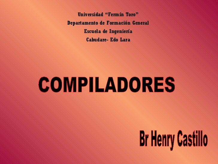 """Universidad """"Fermín Toro"""" Departamento de Formación General Escuela de Ingeniería Cabudare- Edo Lara COMPILADORES Br Henry..."""