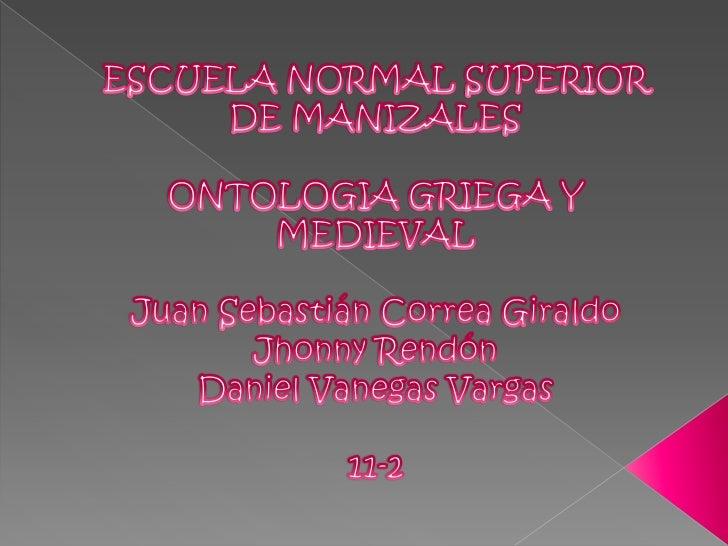 ESCUELA NORMAL SUPERIOR DE MANIZALES<br />ONTOLOGIA GRIEGA Y MEDIEVAL<br />Juan Sebastián Correa Giraldo<br />Jhonny Rendó...