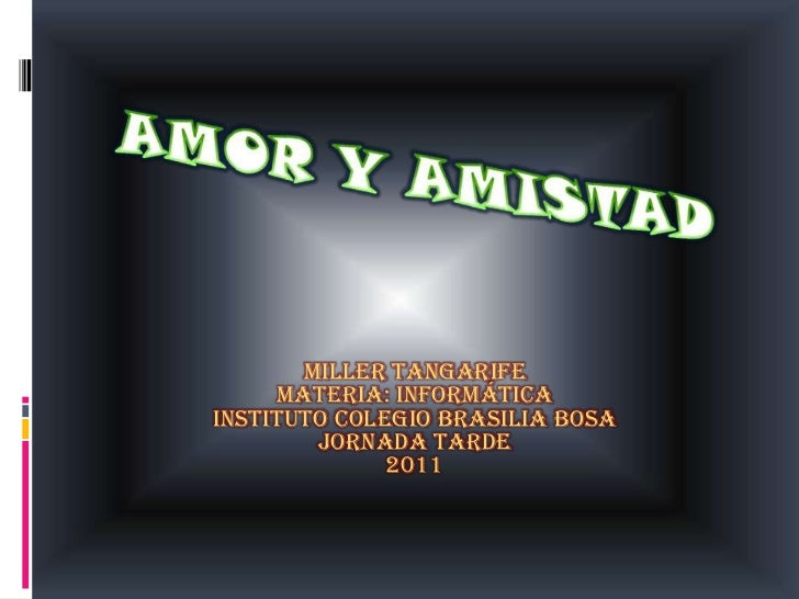 AMOR Y AMISTAD<br />MILLER TANGARIFE<br />Materia: informática<br />Instituto colegio Brasilia bosa<br />Jornada tarde<br ...