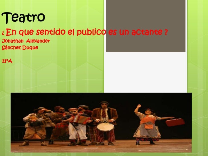 Teatro<br />¿ En que sentido el publico es un actante ?<br />Jonathan  Alexander <br />Sánchez Duque <br />11°A<br />