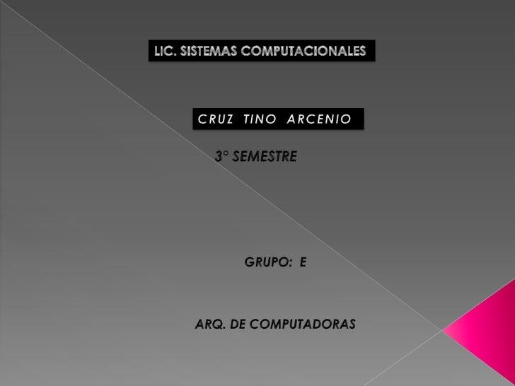 LIC. SISTEMAS COMPUTACIONALES<br />CRUZ  TINO  ARCENIO <br />3° SEMESTRE<br />GRUPO:  E<br />ARQ. DE COMPUTADORAS<br />