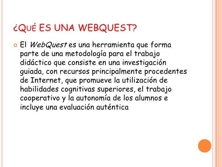 ¿Qué ES UNA WEBQUEST?<br />El WebQuest es una herramienta que forma parte de una metodología para el trabajo didáctico que...