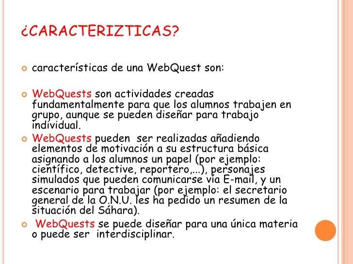 ¿CARACTERIZTICAS?<br />características de una WebQuest son:<br />WebQuests son actividades creadas fundamentalmente para q...