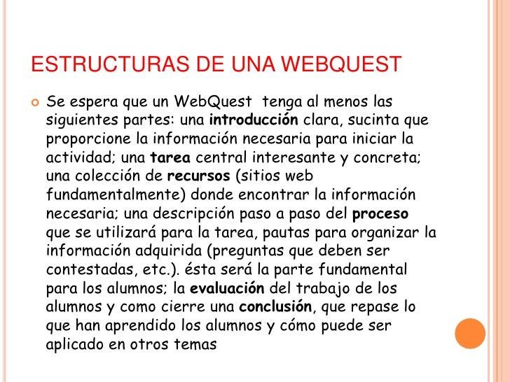 ESTRUCTURAS DE UNA WEBQUEST<br />Se espera que unWebQuest tenga al menos las siguientes partes:unaintroducciónclara, suc...