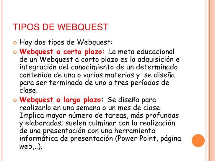 TIPOS DE WEBQUEST<br />Hay dos tipos de Webquest:<br />Webquest a corto plazo:La meta educacional de un Webquest a corto...