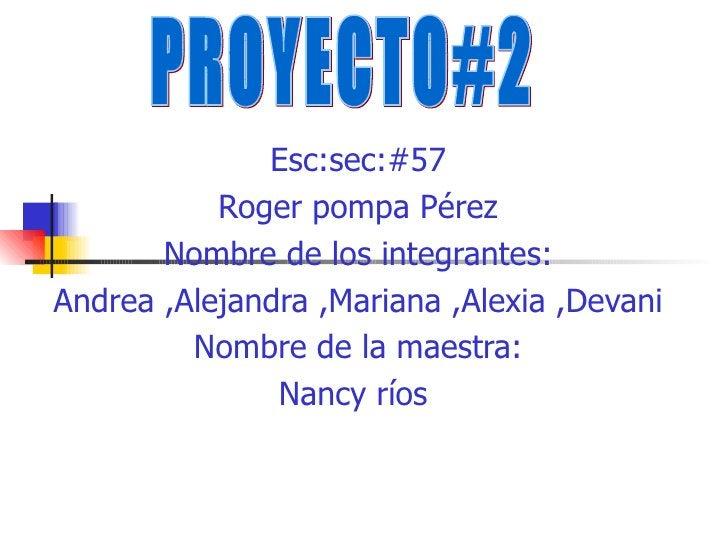 Esc:sec:#57 Roger pompa Pérez Nombre de los integrantes: Andrea ,Alejandra ,Mariana ,Alexia ,Devani Nombre de la maestra: ...