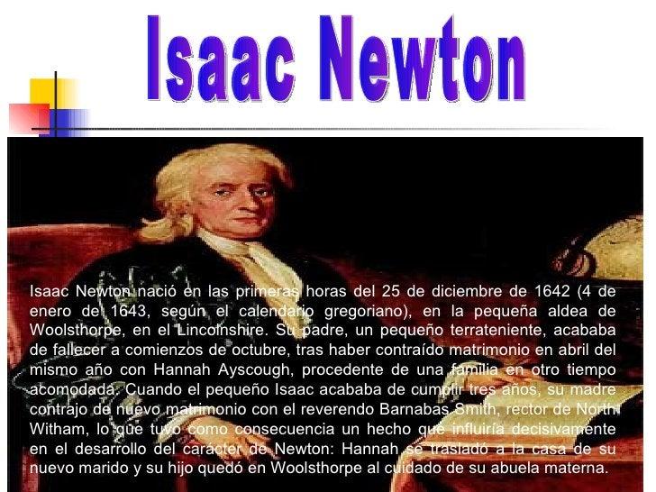 Isaac Newton nació en las primeras horas del 25 de diciembre de 1642 (4 de enero de 1643, según el calendario gregoriano),...