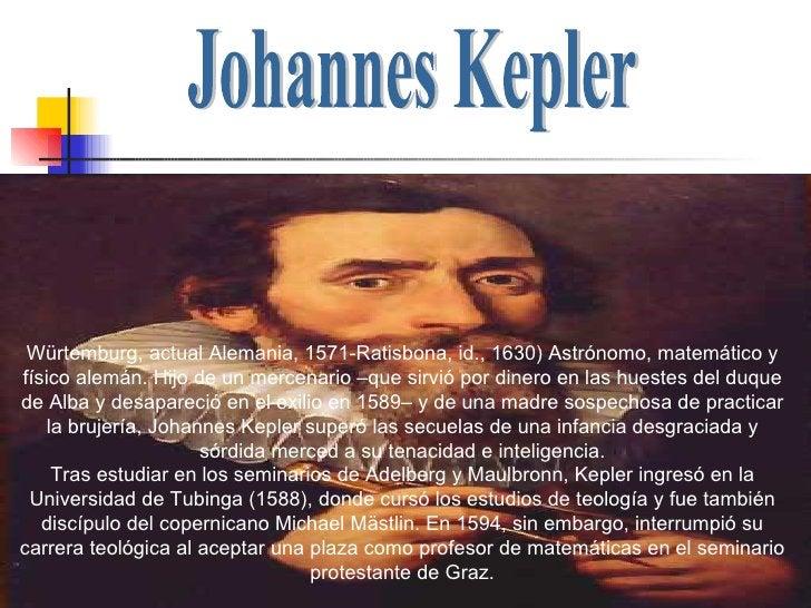 Johannes Kepler  Würtemburg, actual Alemania, 1571-Ratisbona, id., 1630) Astrónomo, matemático y físico alemán. Hijo de un...