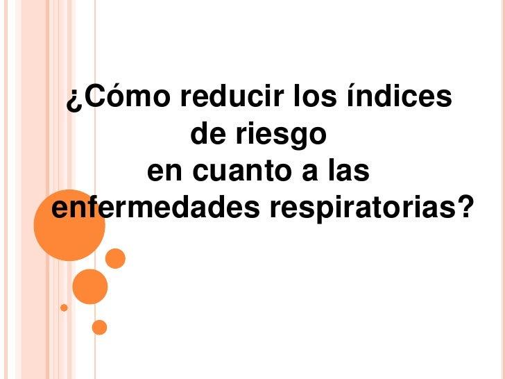 ¿Cómo reducir los índices <br />de riesgo <br />en cuanto a las <br />enfermedades respiratorias?<br />