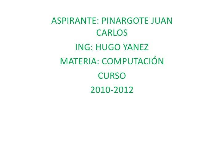 ASPIRANTE: PINARGOTE JUAN CARLOS <br />ING: HUGO YANEZ<br />MATERIA: COMPUTACIÓN<br />CURSO<br />2010-2012<br />