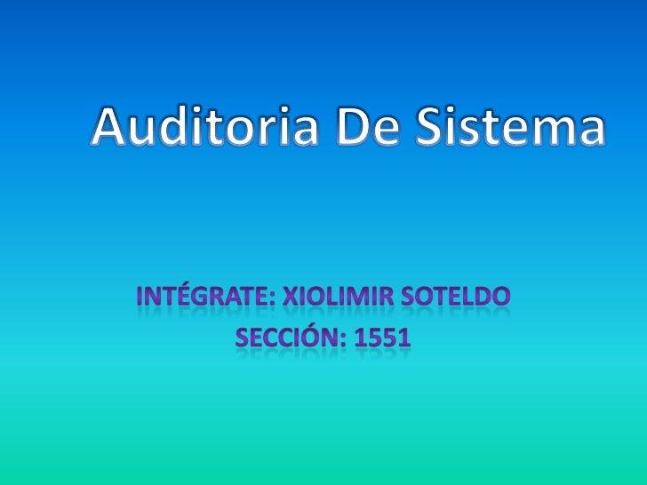 Intégrate: xiolimir soteldo<br />Sección: 1551<br />Auditoria De Sistema<br />