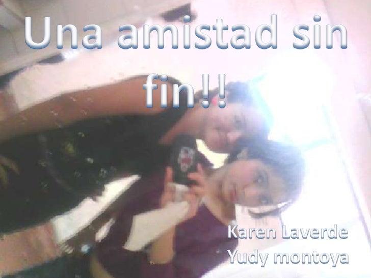 Una amistad sin fin!!<br />Karen Laverde<br />Yudy montoya<br />