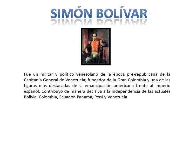 Simón bolívar<br />Fue un militar y político venezolano de la época pre-republicana de la Capitanía General de Venezuela; ...