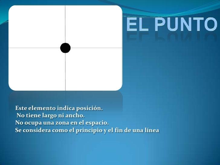 EL PUNTO<br />Este elemento indica posición.<br />No tiene largo ni ancho. <br />No ocupa una zona en el espacio. <br />Se...