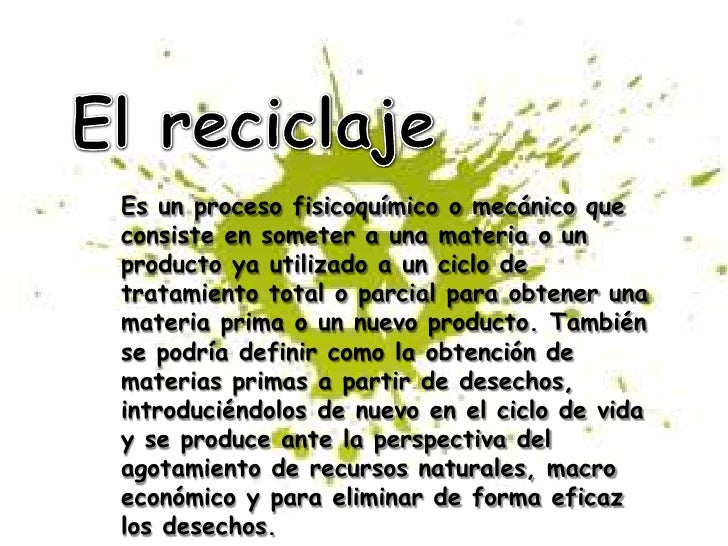 El reciclaje<br />Es un proceso fisicoquímico o mecánico que consiste en someter a una materia o un producto ya utilizado ...