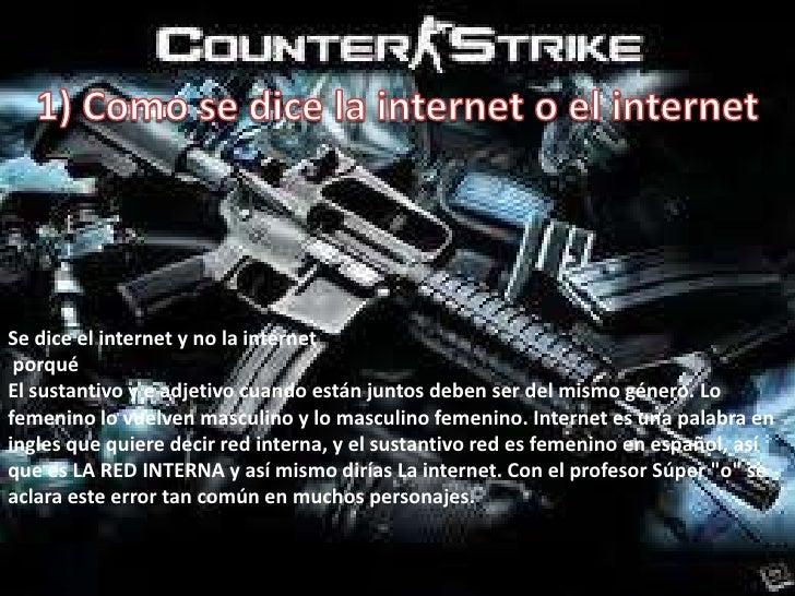 1) Como se dice la internet o el internet<br />Se dice el internet y no la internet <br /> porqué <br />El sustantivo y e ...