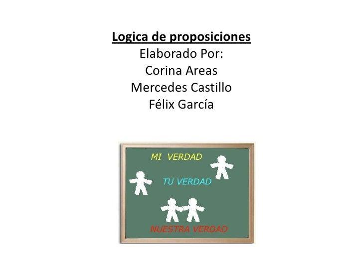 Logica de proposicionesElaborado Por:Corina AreasMercedes CastilloFélix García<br />