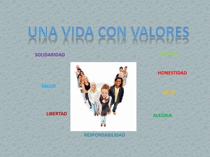 UNA VIDA CON VALORES<br />JUSTICIA<br />SOLIDARIDAD<br />HONESTIDAD<br />SALUD<br />EXITO<br />LIBERTAD<br />ALEGRIA<br />...