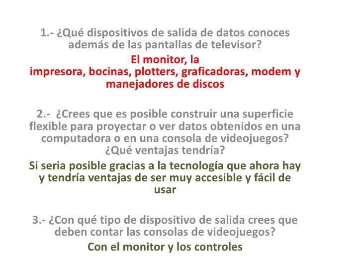 1.- ¿Qué dispositivos de salida de datos conoces además de las pantallas de televisor?<br />El monitor, la impresora, boci...