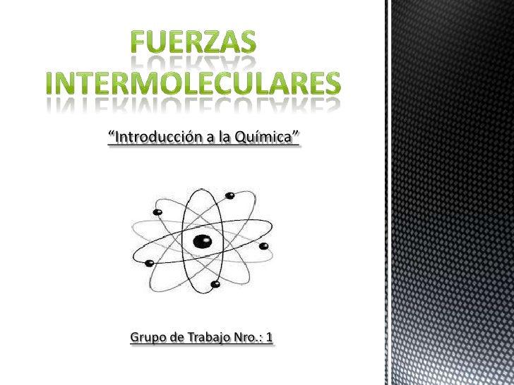 """Fuerzas<br />Intermoleculares<br />""""Introducción a la Química""""<br />Grupo de Trabajo Nro.: 1<br />"""