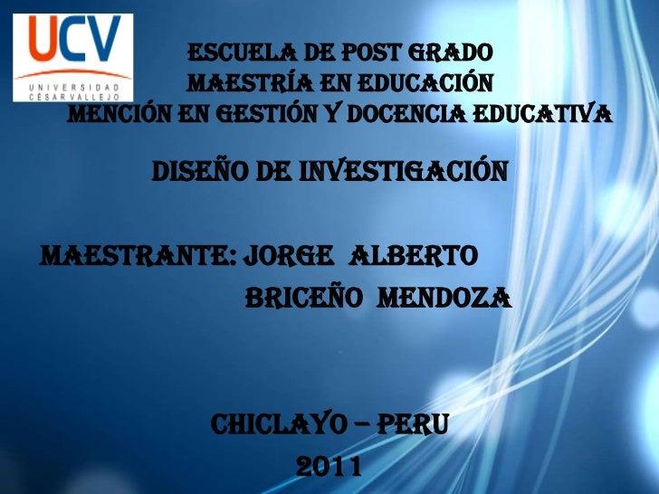 ESCUELA DE POST GRADO          MAESTRÍA EN EDUCACIÓN MENCIÓN EN GESTIÓN y docencia educativa       DISEÑO DE INVESTIGACIÓN...