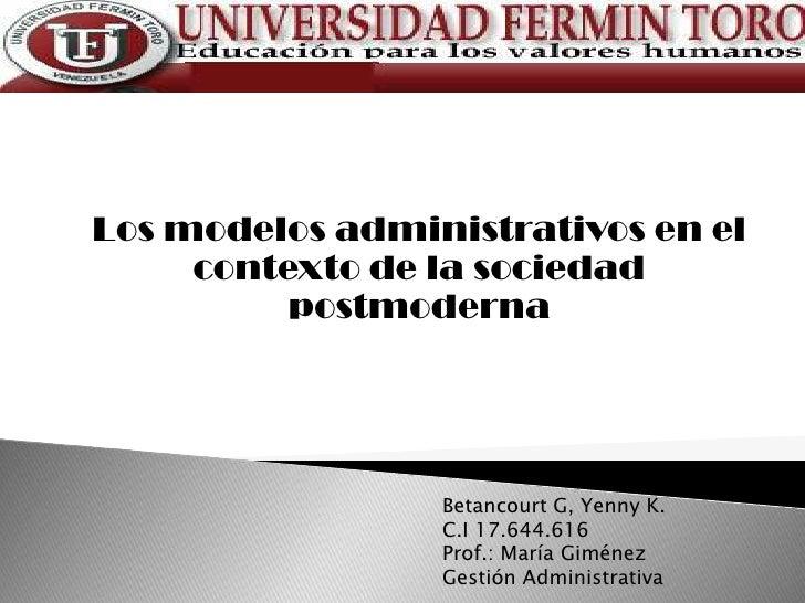 Los modelos administrativos en el     contexto de la sociedad          postmoderna                 Betancourt G, Yenny K. ...