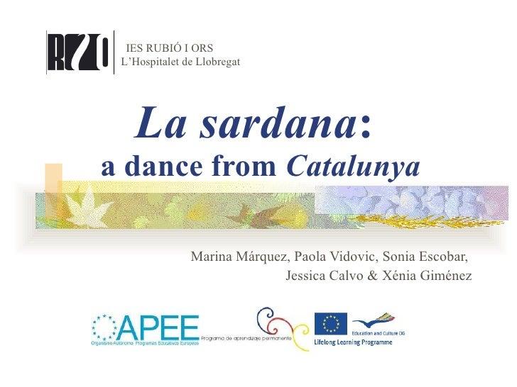 La sardana :  a dance from  Catalunya Marina Márquez, Paola Vidovic, Sonia Escobar,  Jessica Calvo & Xénia Giménez IES RUB...