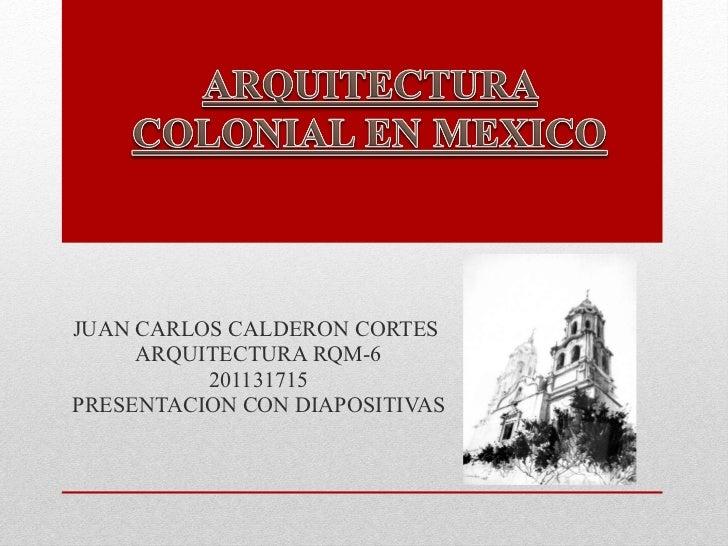 JUAN CARLOS CALDERON CORTES  ARQUITECTURA RQM-6 201131715 PRESENTACION CON DIAPOSITIVAS