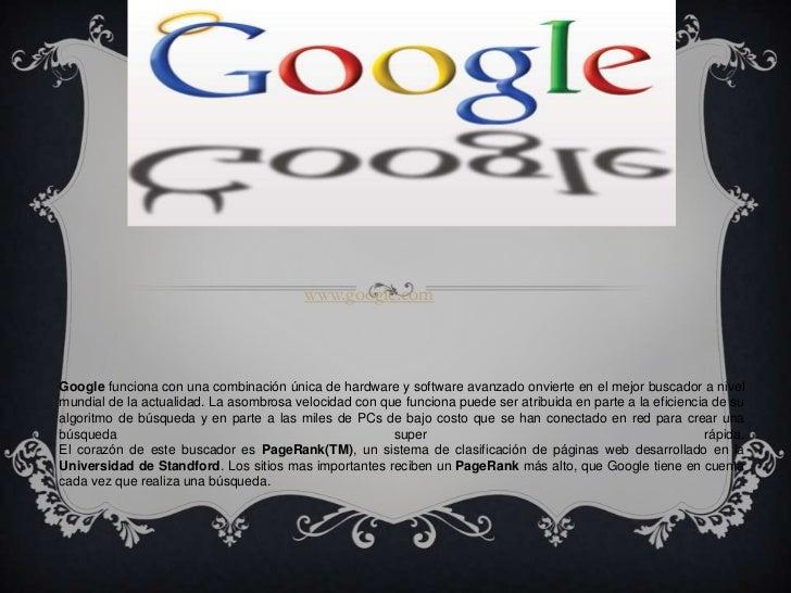 www.google.comGoogle funciona con una combinación única de hardware y software avanzado onvierte en el mejor buscador a ni...