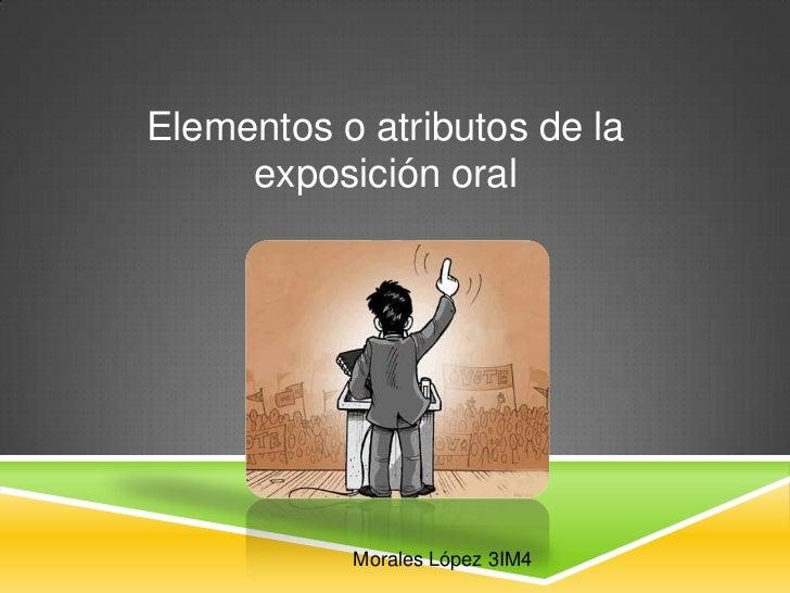 Elementos o atributos de la     exposición oral           Morales López 3IM4
