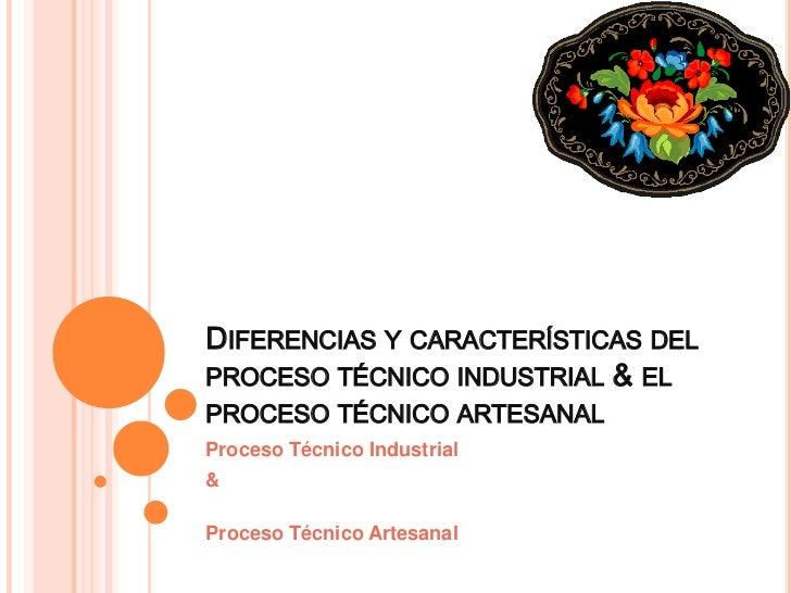 DIFERENCIAS Y CARACTERÍSTICAS DELPROCESO TÉCNICO INDUSTRIAL & ELPROCESO TÉCNICO ARTESANALProceso Técnico Industrial&Proces...