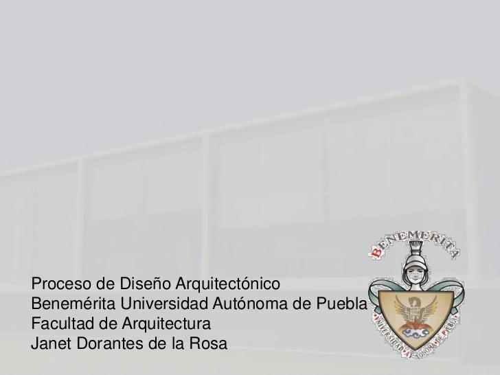 Proceso de Diseño ArquitectónicoBenemérita Universidad Autónoma de PueblaFacultad de ArquitecturaJanet Dorantes de la Rosa
