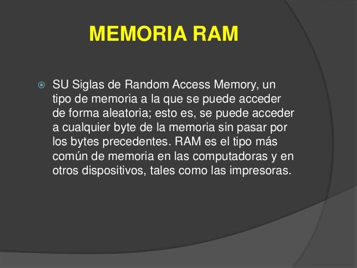 MEMORIA RAM   SU Siglas de Random Access Memory, un    tipo de memoria a la que se puede acceder    de forma aleatoria; e...