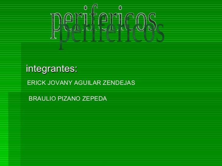 integrantes: perifericos ERICK JOVANY AGUILAR ZENDEJAS BRAULIO PIZANO ZEPEDA